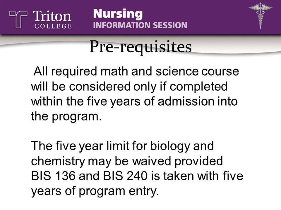 Pre-requisites All required math and science course will be considered only if completed within the five years of admission into the program.