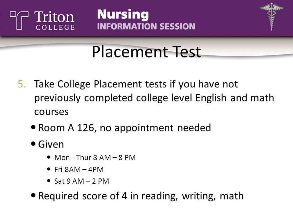 Placement Test Take College Placement tests if you have not previously completed college level English and math courses.