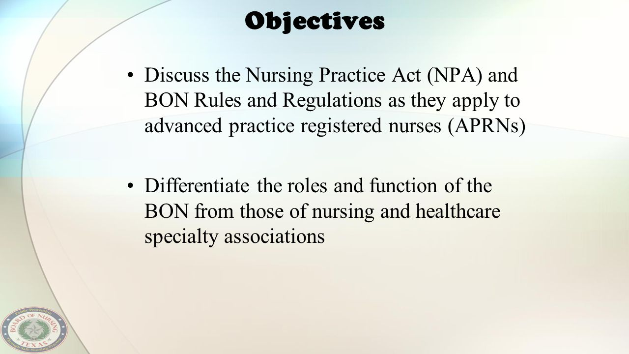 Objectives Discuss the Nursing Practice Act (NPA) and BON Rules and Regulations as they apply to advanced practice registered nurses (APRNs)
