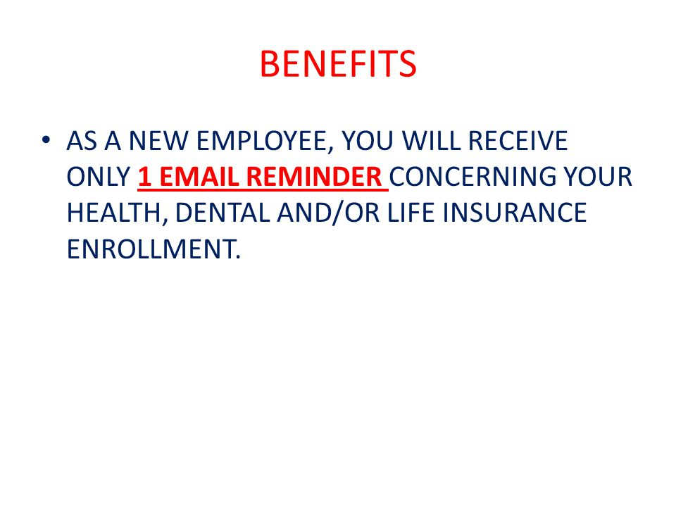 BENEFITS AS A NEW EMPLOYEE, YOU WILL RECEIVE ONLY 1 EMAIL REMINDER CONCERNING YOUR HEALTH, DENTAL AND/OR LIFE INSURANCE ENROLLMENT.