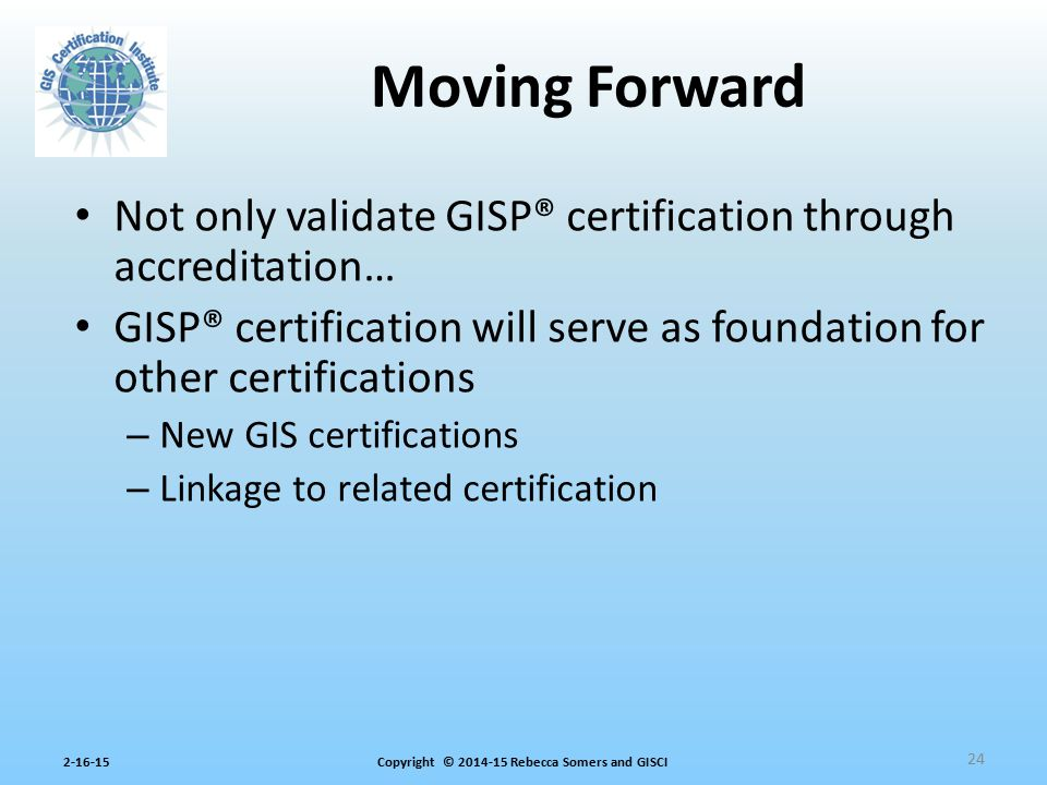 Moving Forward Not only validate GISP® certification through accreditation… GISP® certification will serve as foundation for other certifications.