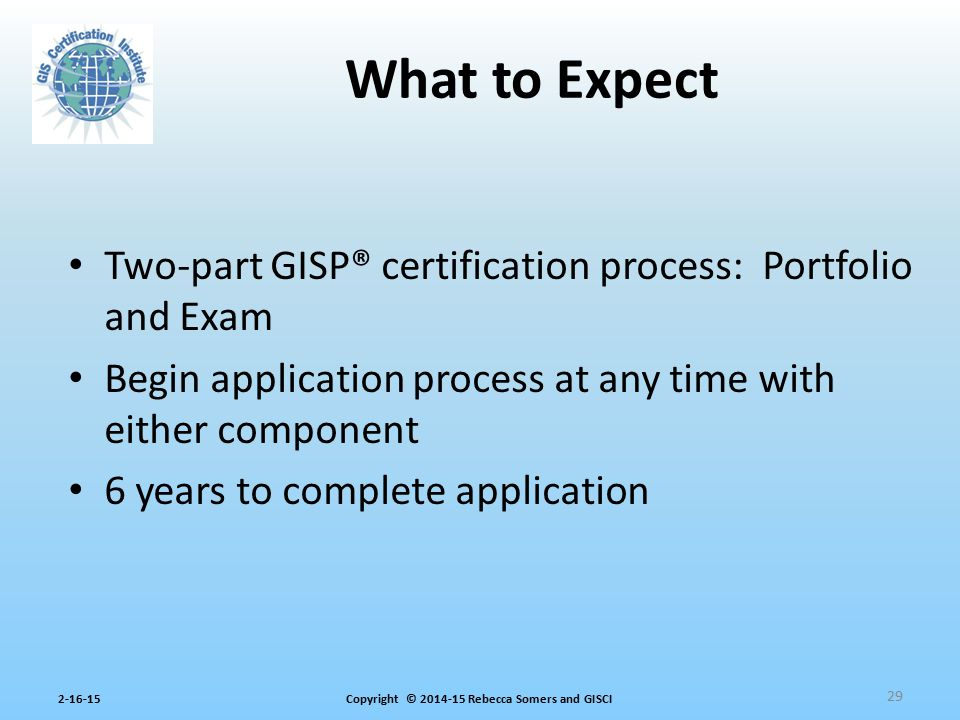 What to Expect Two-part GISP® certification process: Portfolio and Exam. Begin application process at any time with either component.