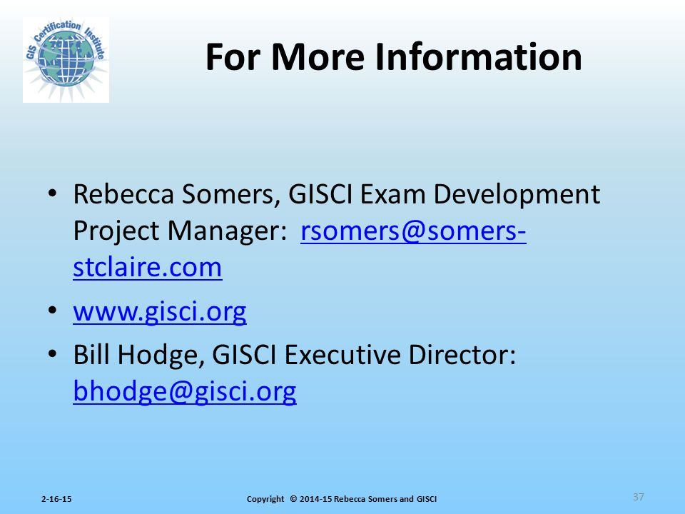 For More Information Rebecca Somers, GISCI Exam Development Project Manager: rsomers@somers-stclaire.com.