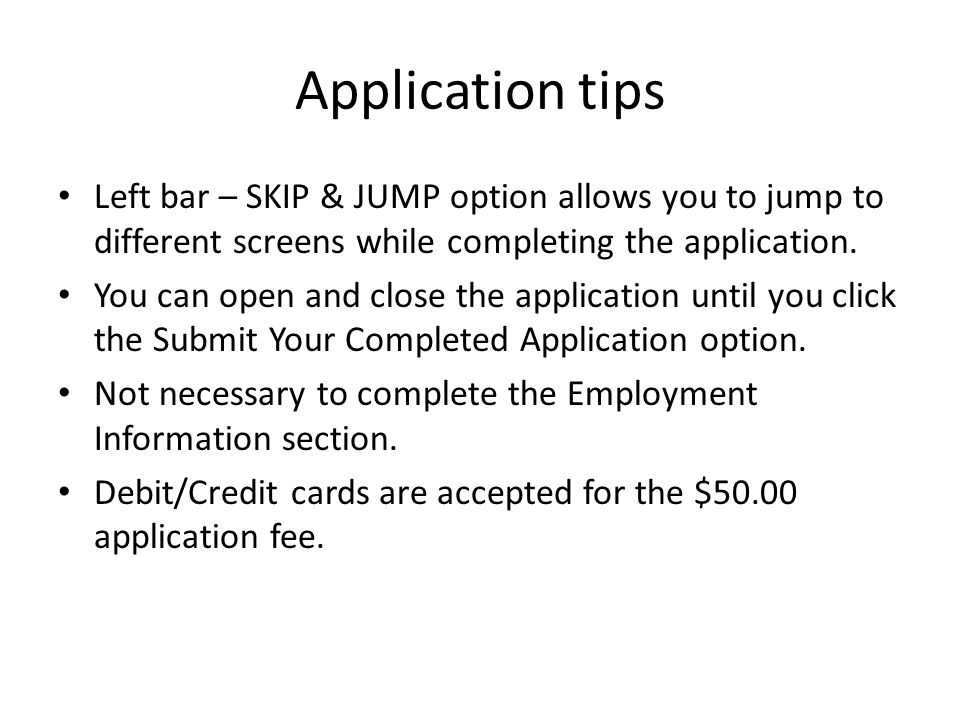 Application tips Left bar – SKIP & JUMP option allows you to jump to different screens while completing the application.