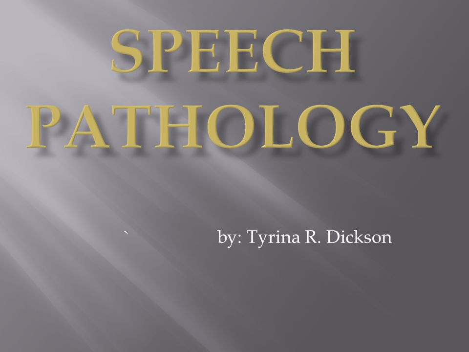 Speech Pathology ` by: Tyrina R. Dickson