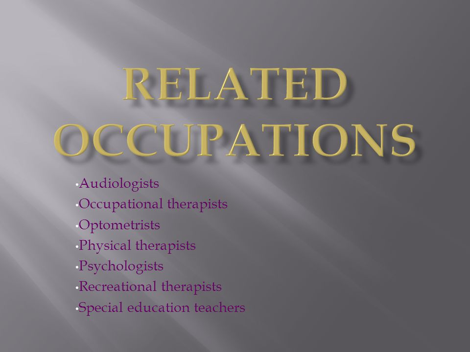 Related Occupations Audiologists Occupational therapists Optometrists