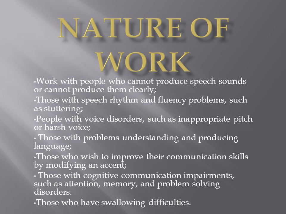 Nature of Work Work with people who cannot produce speech sounds or cannot produce them clearly;