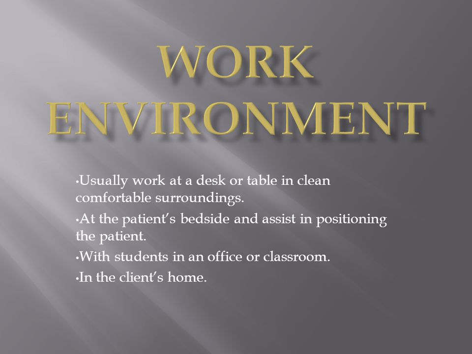 Work Environment Usually work at a desk or table in clean comfortable surroundings. At the patient's bedside and assist in positioning the patient.