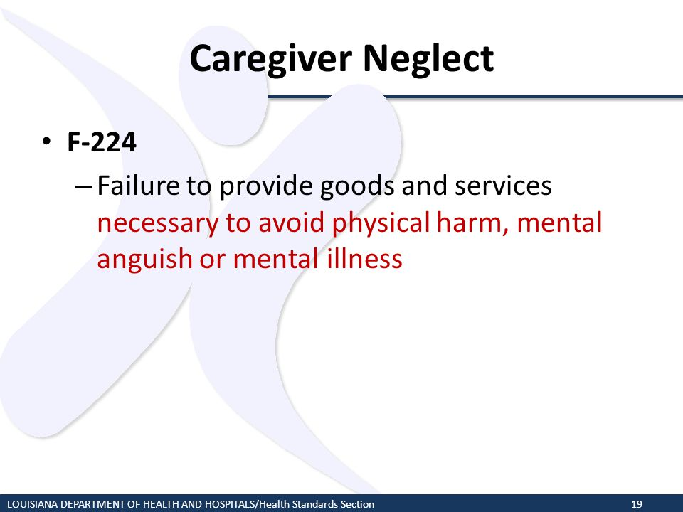 Caregiver Neglect F-224. Failure to provide goods and services necessary to avoid physical harm, mental anguish or mental illness.