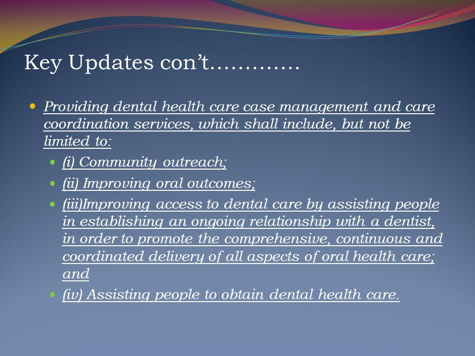 Key Updates con't…………. Providing dental health care case management and care coordination services, which shall include, but not be limited to: