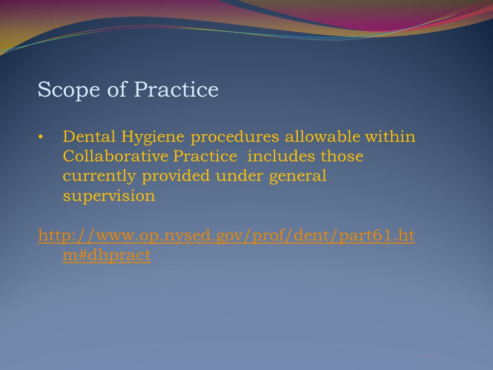Scope of Practice Dental Hygiene procedures allowable within Collaborative Practice includes those currently provided under general supervision.