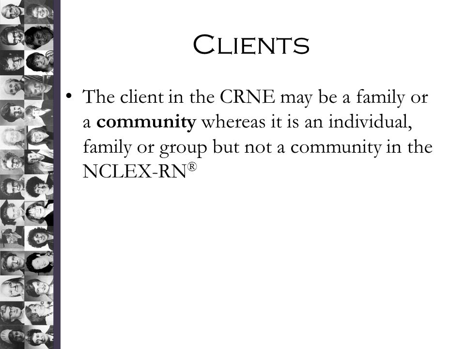 Clients The client in the CRNE may be a family or a community whereas it is an individual, family or group but not a community in the NCLEX-RN®