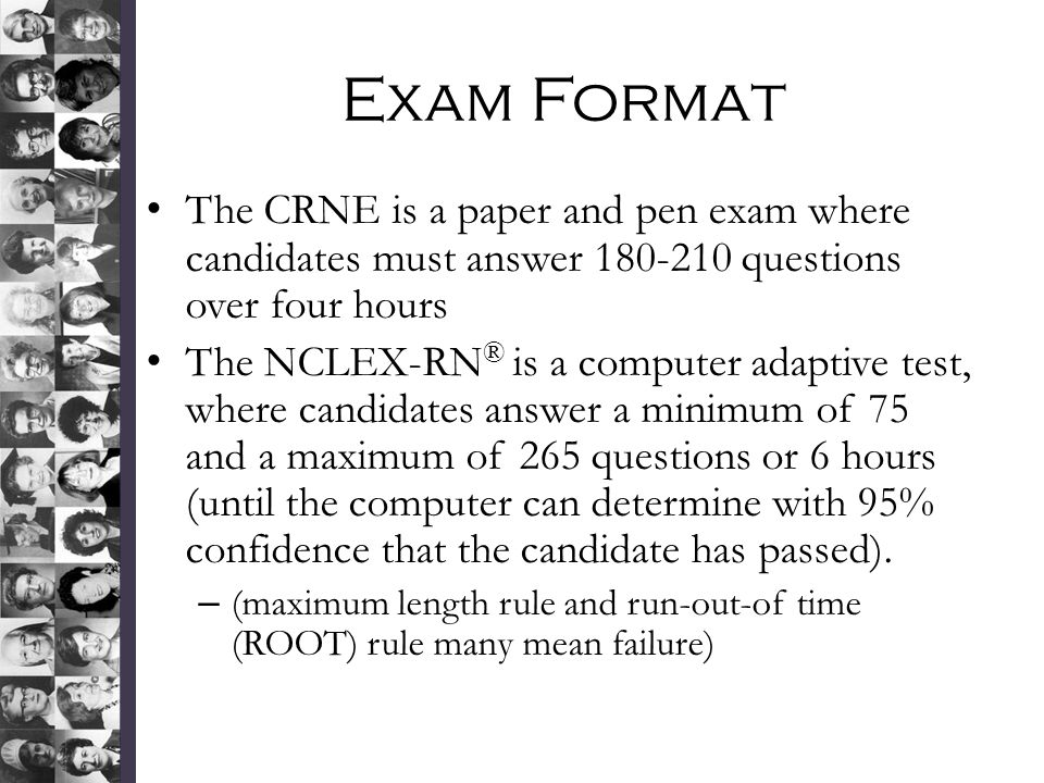 Exam Format The CRNE is a paper and pen exam where candidates must answer 180-210 questions over four hours.