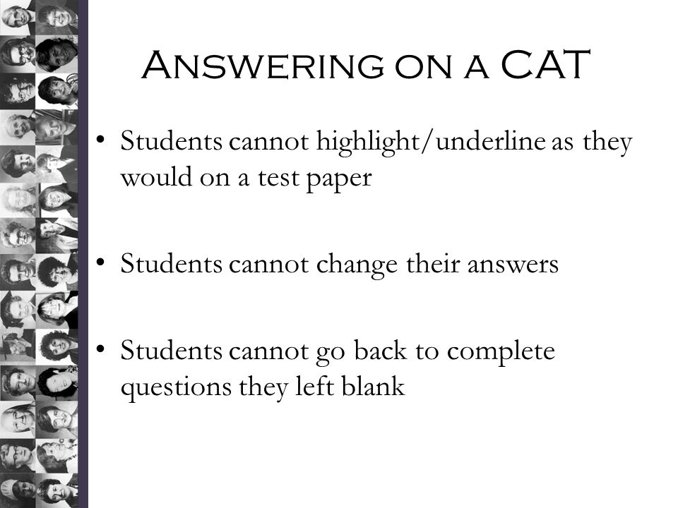 Answering on a CAT Students cannot highlight/underline as they would on a test paper. Students cannot change their answers.