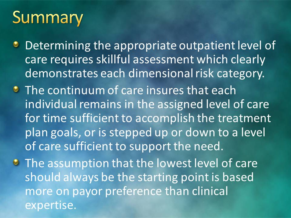 Summary Determining the appropriate outpatient level of care requires skillful assessment which clearly demonstrates each dimensional risk category.