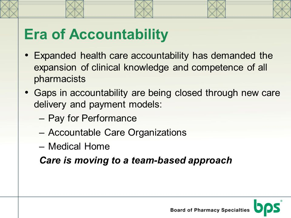 Era of Accountability Expanded health care accountability has demanded the expansion of clinical knowledge and competence of all pharmacists.