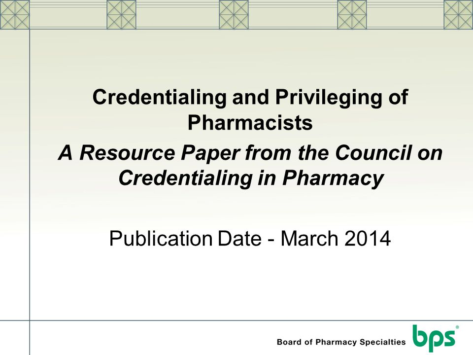Credentialing and Privileging of Pharmacists A Resource Paper from the Council on Credentialing in Pharmacy Publication Date - March 2014