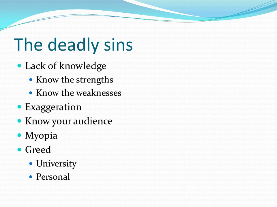 The deadly sins Lack of knowledge Exaggeration Know your audience