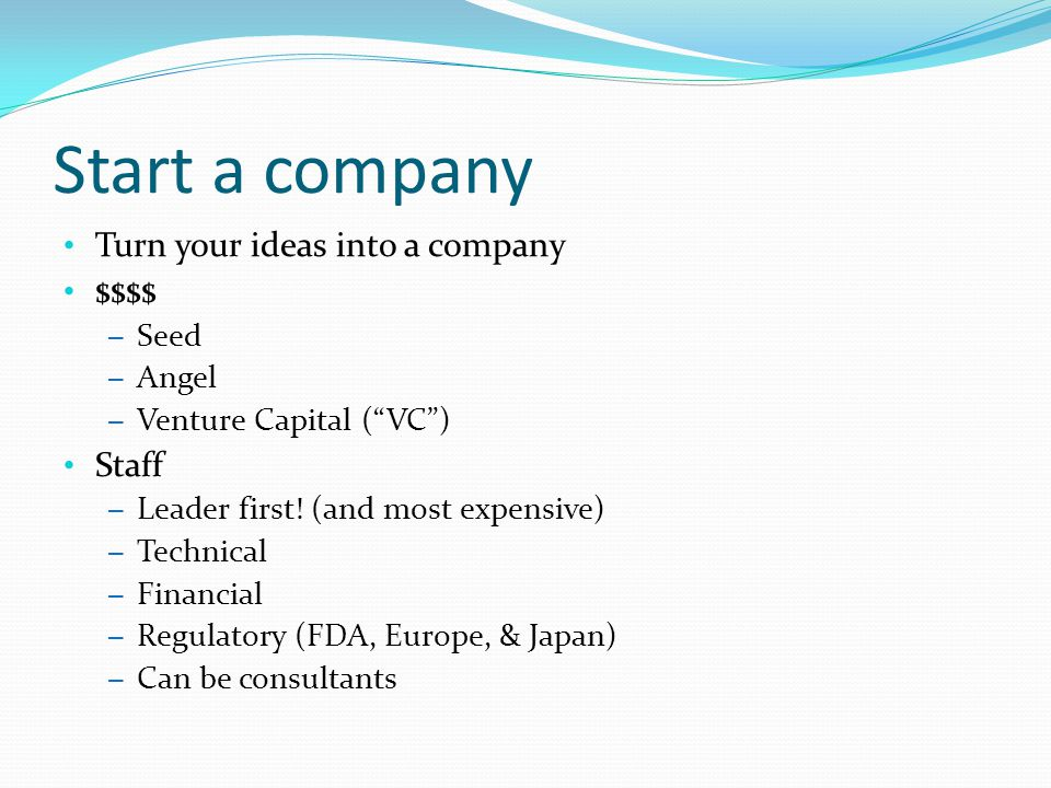 Start a company Turn your ideas into a company $$$$ Staff Seed Angel