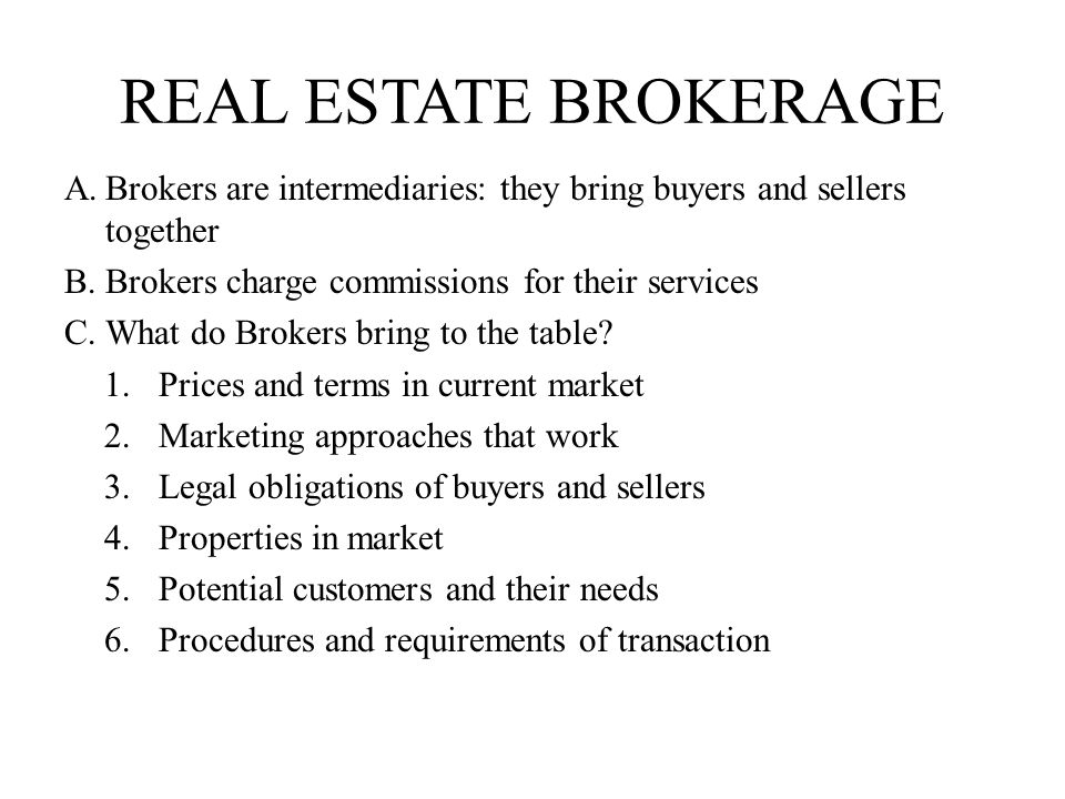 real estate brokerage Brokers are intermediaries: they bring buyers and sellers together. Brokers charge commissions for their services.