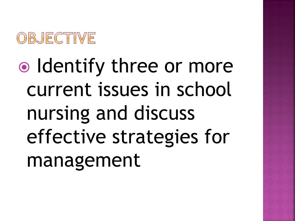 Objective Identify three or more current issues in school nursing and discuss effective strategies for management.
