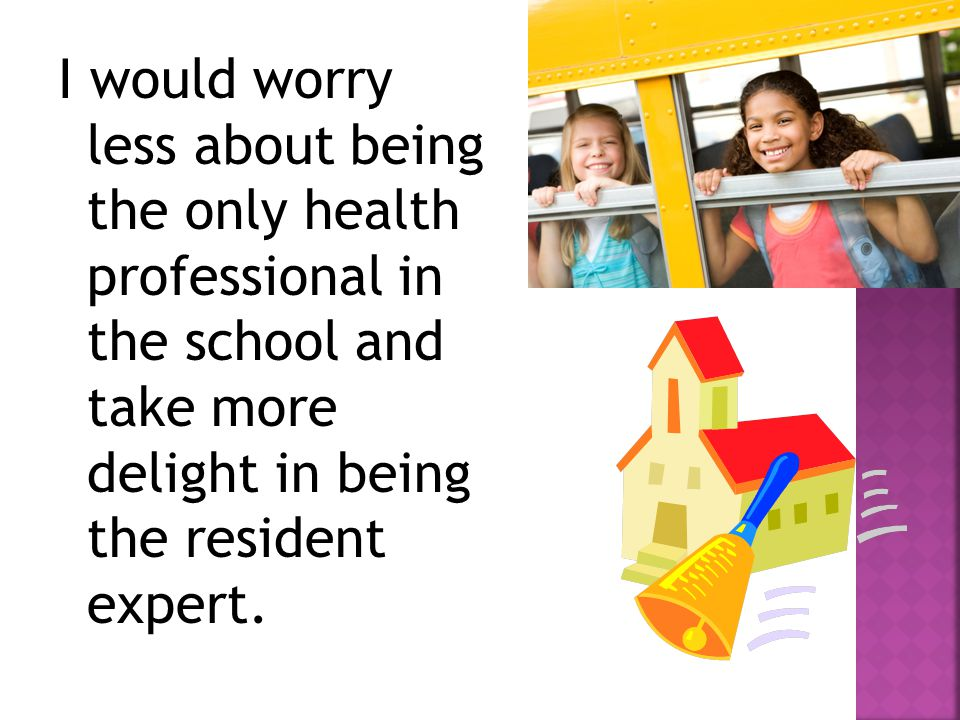 I would worry less about being the only health professional in the school and take more delight in being the resident expert.