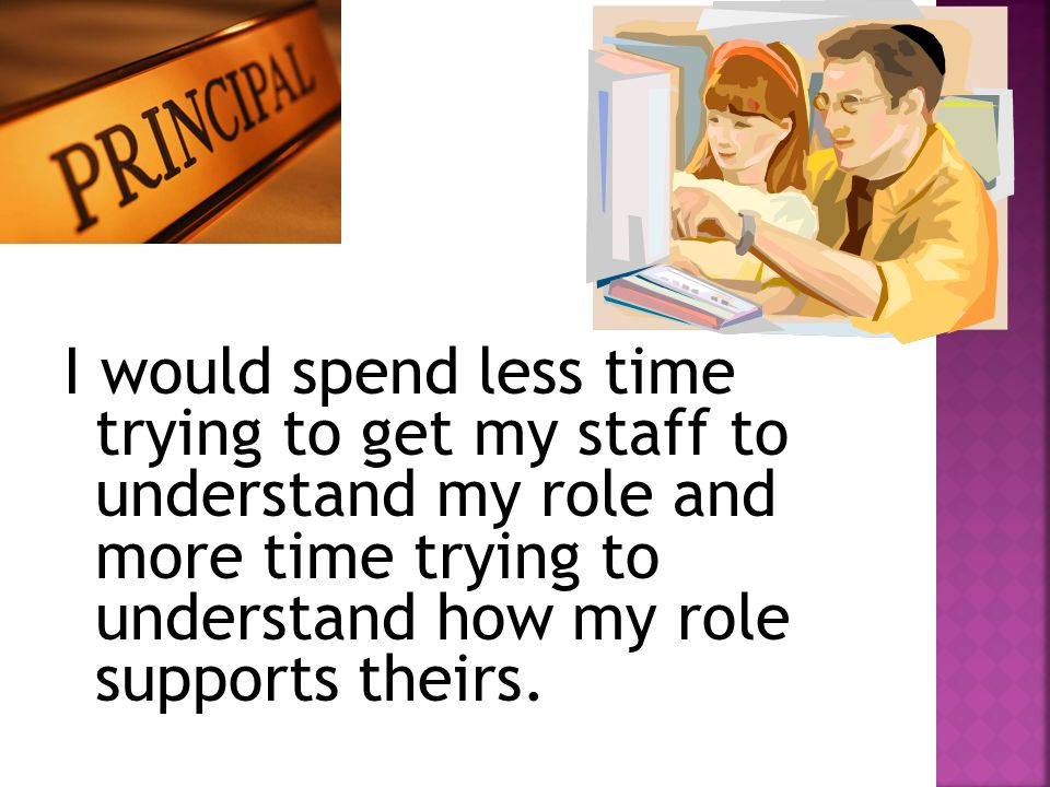 I would spend less time trying to get my staff to understand my role and more time trying to understand how my role supports theirs.