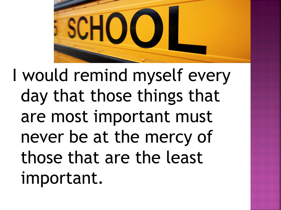 I would remind myself every day that those things that are most important must never be at the mercy of those that are the least important.