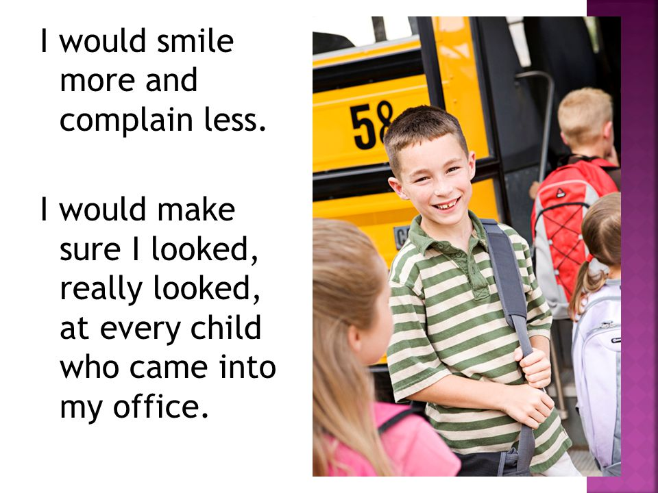 I would smile more and complain less.