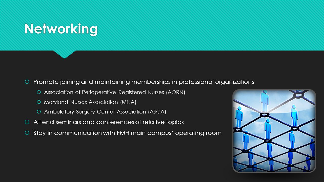 Networking Promote joining and maintaining memberships in professional organizations. Association of Perioperative Registered Nurses (AORN)