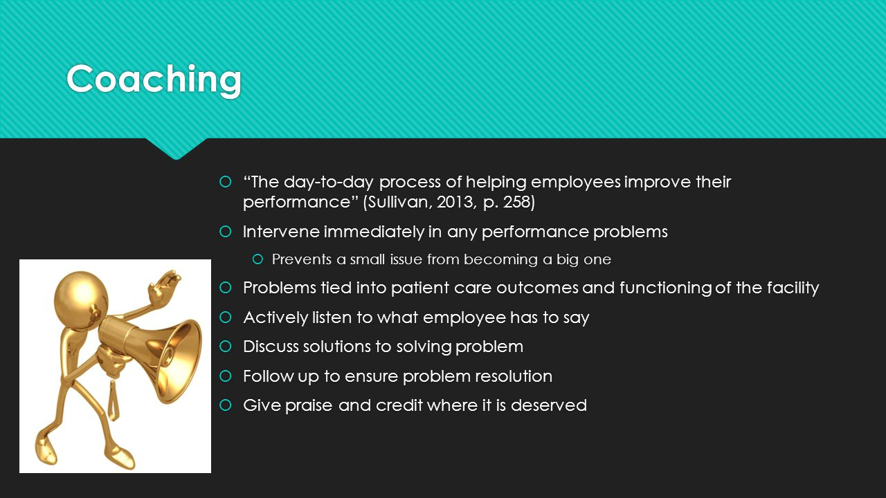 Coaching The day-to-day process of helping employees improve their performance (Sullivan, 2013, p. 258)