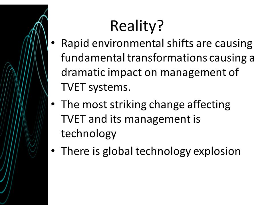 Reality Rapid environmental shifts are causing fundamental transformations causing a dramatic impact on management of TVET systems.