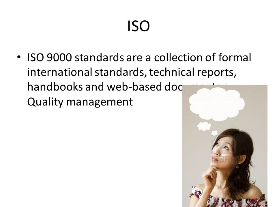 ISO ISO 9000 standards are a collection of formal international standards, technical reports, handbooks and web-based documents on Quality management.
