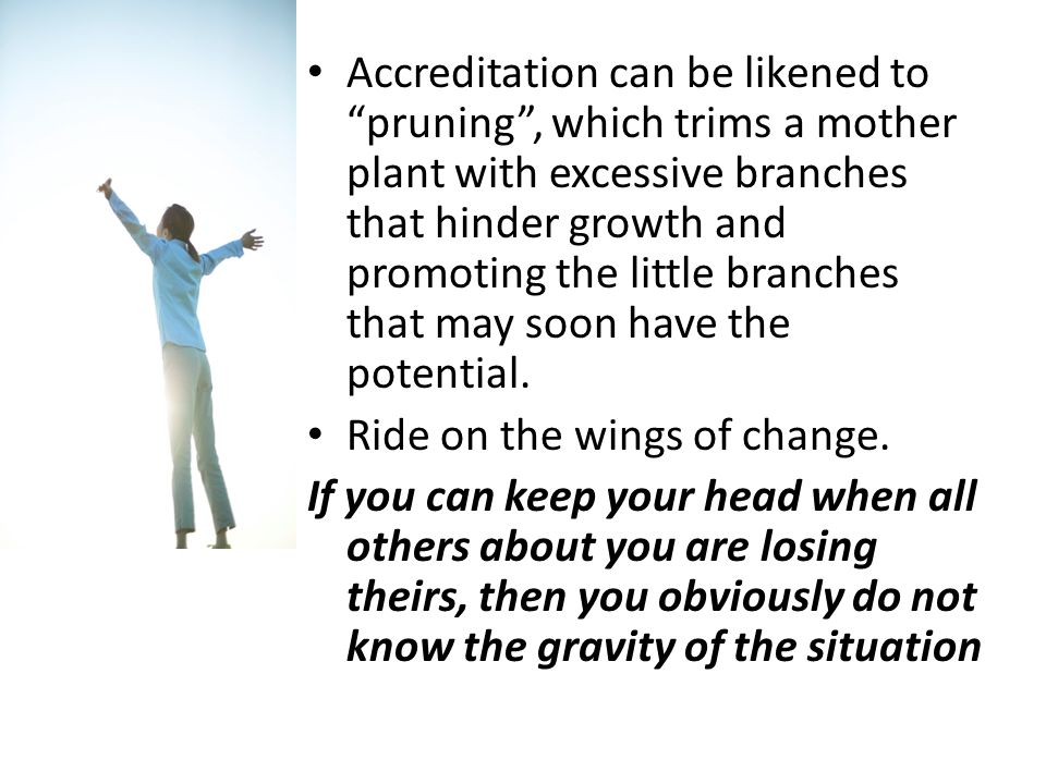 Accreditation can be likened to pruning , which trims a mother plant with excessive branches that hinder growth and promoting the little branches that may soon have the potential.