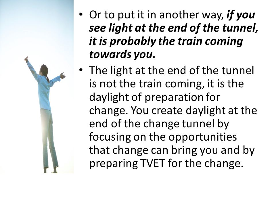 Or to put it in another way, if you see light at the end of the tunnel, it is probably the train coming towards you.