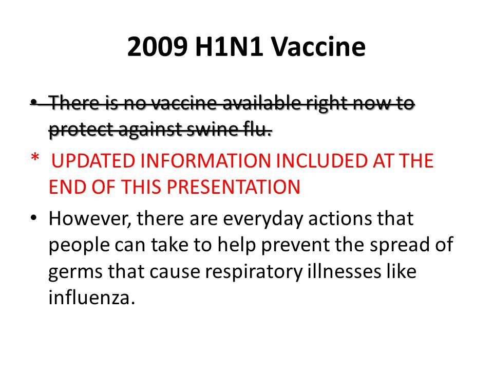 2009 H1N1 Vaccine There is no vaccine available right now to protect against swine flu.