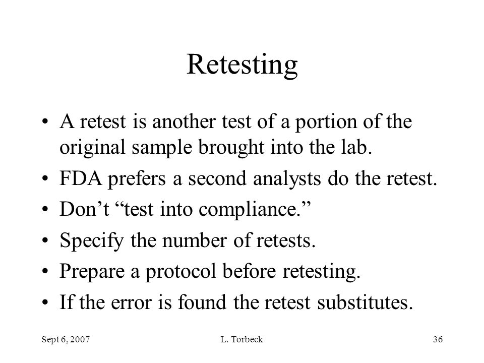 Retesting A retest is another test of a portion of the original sample brought into the lab. FDA prefers a second analysts do the retest.