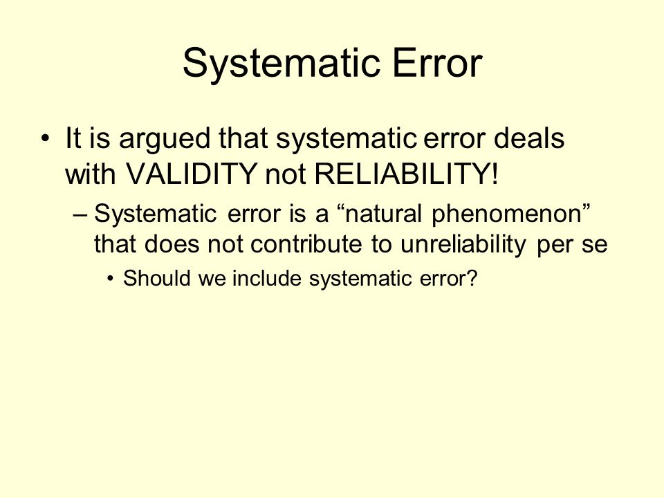 Systematic Error It is argued that systematic error deals with VALIDITY not RELIABILITY!