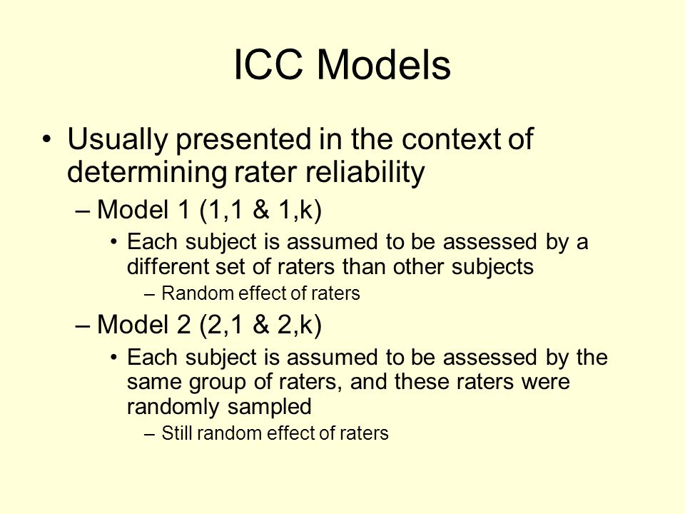 ICC Models Usually presented in the context of determining rater reliability. Model 1 (1,1 & 1,k)