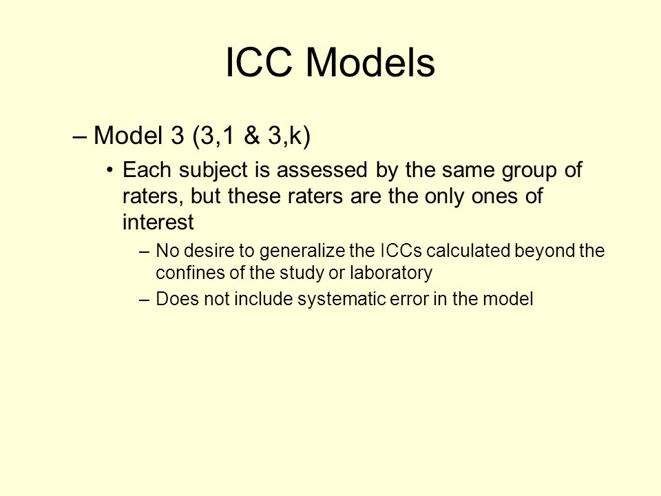 ICC Models Model 3 (3,1 & 3,k) Each subject is assessed by the same group of raters, but these raters are the only ones of interest.