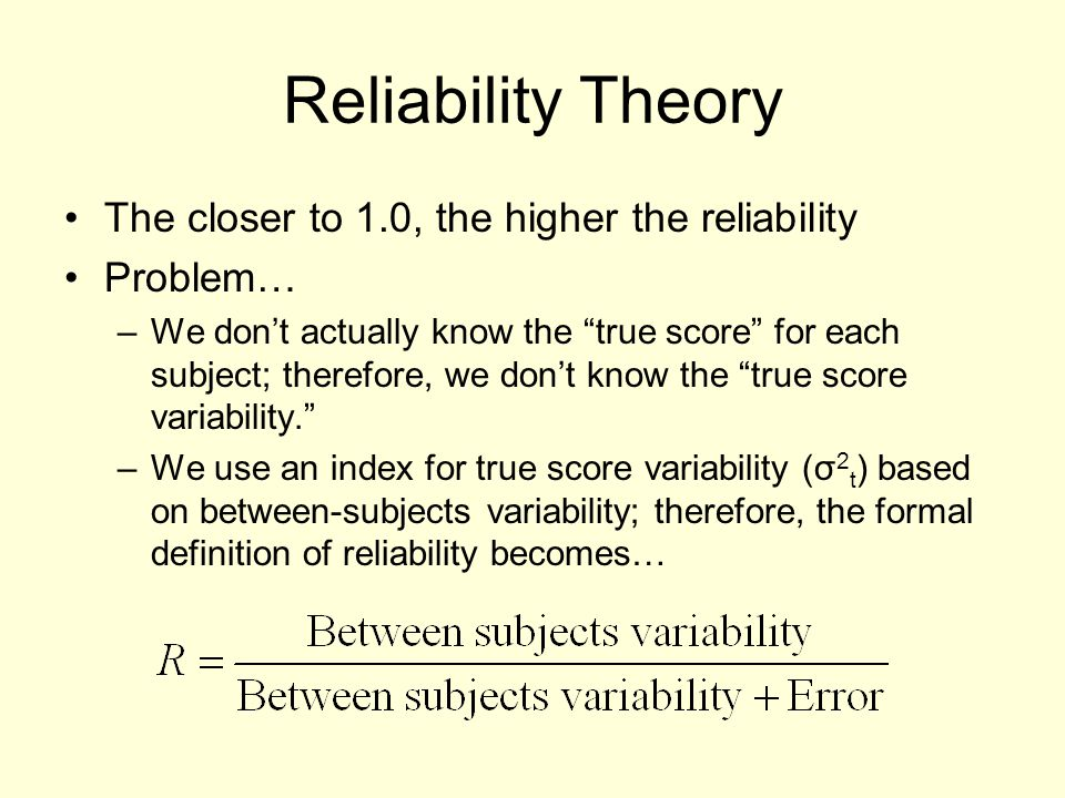 Reliability Theory The closer to 1.0, the higher the reliability