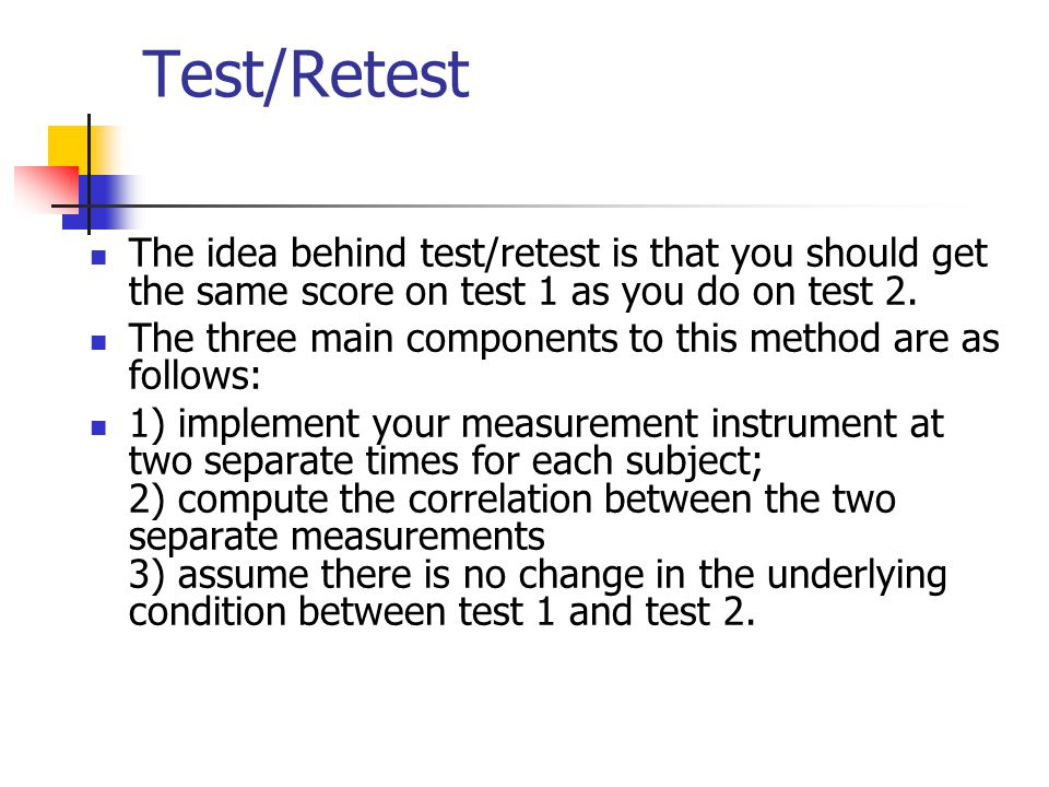 Test/Retest The idea behind test/retest is that you should get the same score on test 1 as you do on test 2.