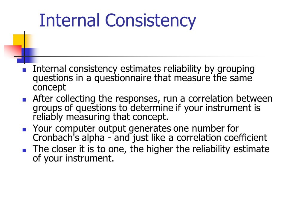Internal Consistency Internal consistency estimates reliability by grouping questions in a questionnaire that measure the same concept.