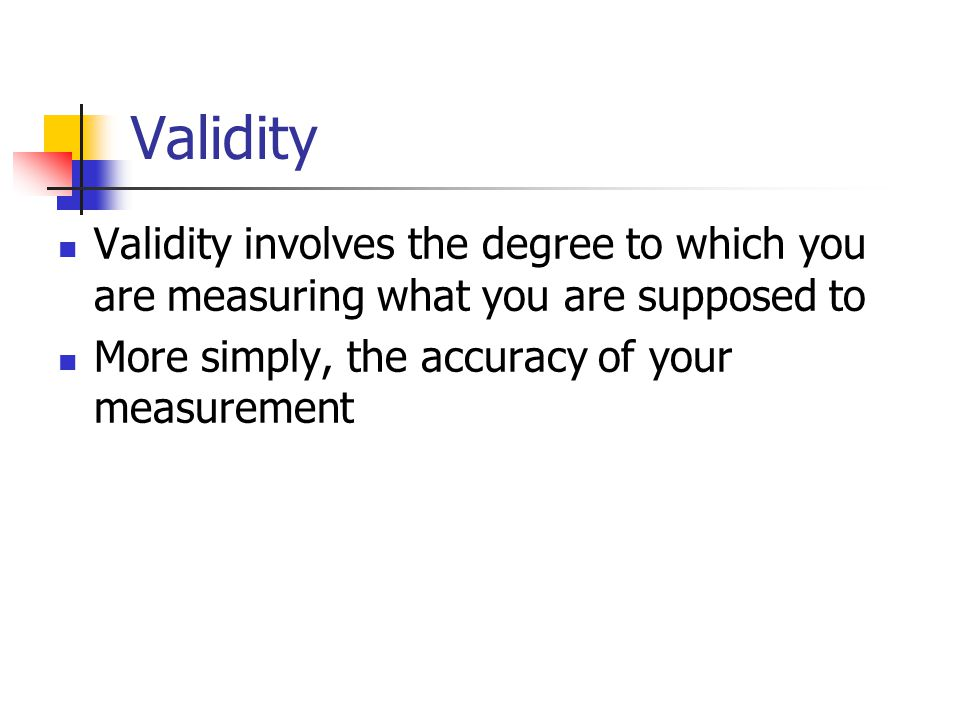 Validity Validity involves the degree to which you are measuring what you are supposed to.