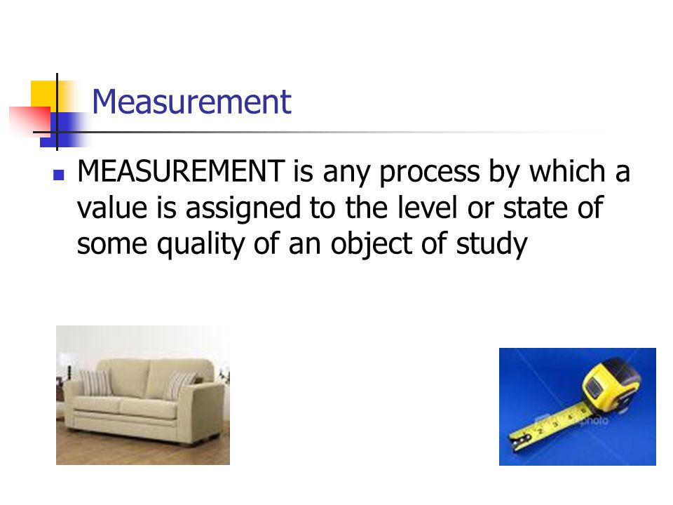 Measurement MEASUREMENT is any process by which a value is assigned to the level or state of some quality of an object of study.