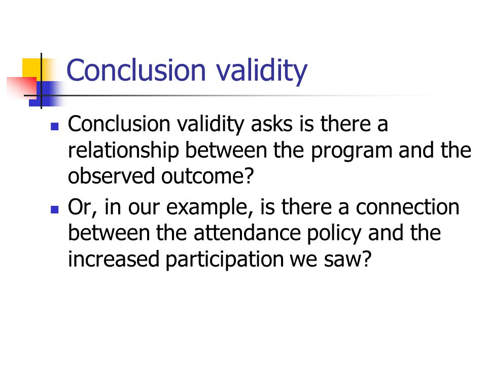 Conclusion validity Conclusion validity asks is there a relationship between the program and the observed outcome