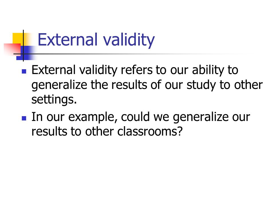 External validity External validity refers to our ability to generalize the results of our study to other settings.
