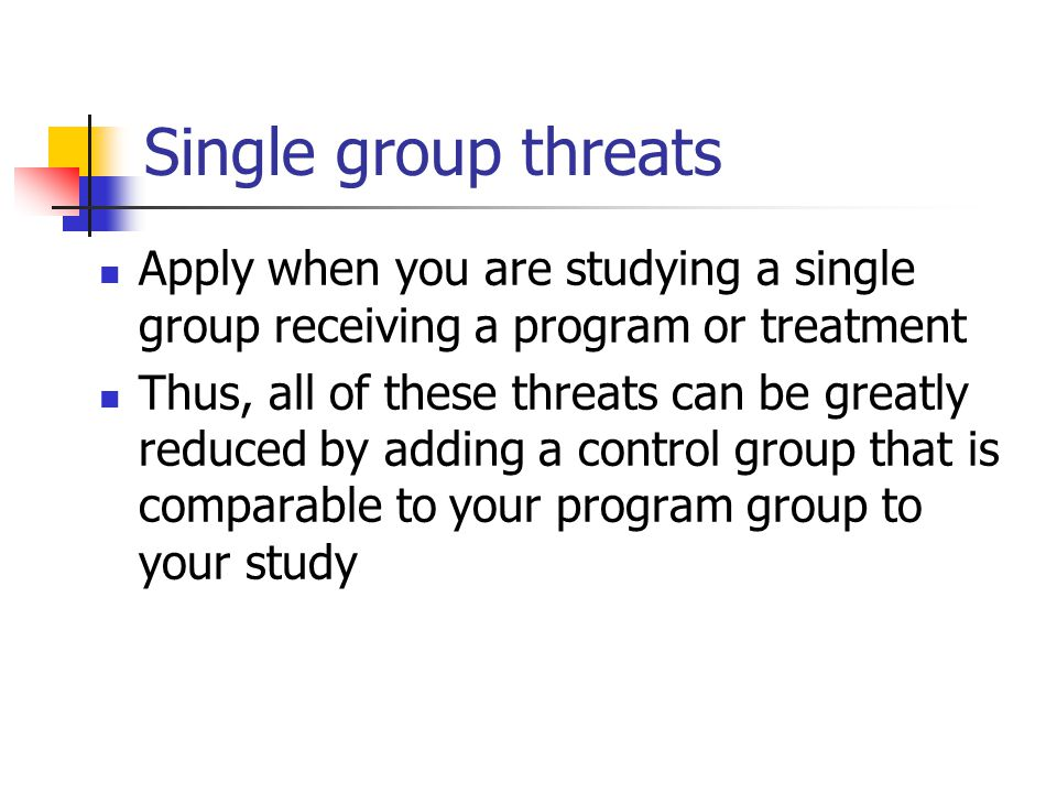 Single group threats Apply when you are studying a single group receiving a program or treatment.