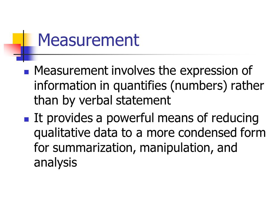 Measurement Measurement involves the expression of information in quantifies (numbers) rather than by verbal statement.
