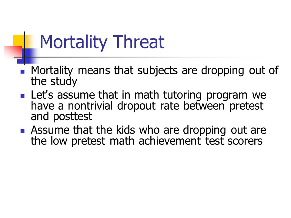 Mortality Threat Mortality means that subjects are dropping out of the study.